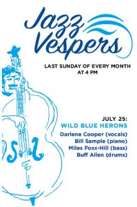 poster for Jazz Vespers identifying time (July 25 @ 4pm) and Wild Blue Herons musicians: Darlene Cooper (vocals), Bill Sample (piano), Miles Foxx-Hill (bass), Buff Allen (drums)